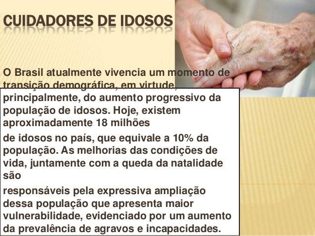 CUIDADORES DE IDOSOSO Brasil atualmente vivencia um momento detransição demográfica, em virtude,principalmente, do aumento...