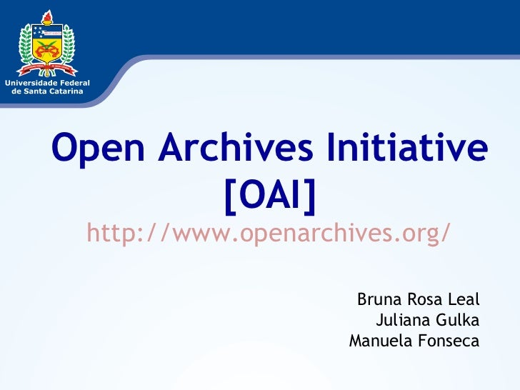 Open Archives Initiative [OAI] http://www.openarchives.org/ Bruna Rosa Leal Juliana Gulka Manuela Fonseca