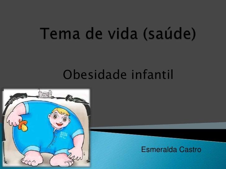 Tema de vida (saúde)<br />Obesidade infantil<br />Esmeralda Castro<br />