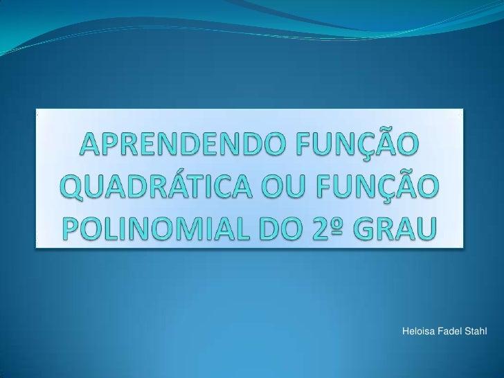 APRENDENDO FUNÇÃO QUADRÁTICA OU FUNÇÃO POLINOMIAL DO 2º GRAU<br />Heloisa FadelStahl<br />