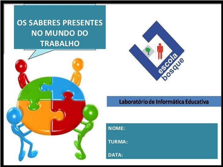 OS SABERES PRESENTES NO MUNDO DO TRABALHO NOME: TURMA: DATA: