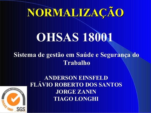 NORMALIZAÇÃONORMALIZAÇÃO OHSAS 18001 Sistema de gestão em Saúde e Segurança do Trabalho ANDERSON EINSFELD FLÁVIO ROBERTO D...