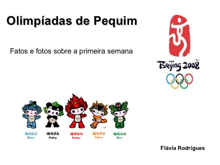<ul><li>Olimpíadas de Pequim   </li></ul><ul><li>Fatos e fotos sobre a primeira semana </li></ul>Flávia Rodrigues