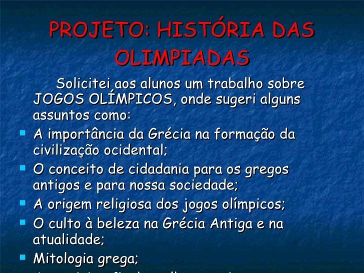 PROJETO: HISTÓRIA DAS OLIMPIADAS <ul><li>Solicitei aos alunos um trabalho sobre JOGOS OLÍMPICOS, onde sugeri alguns assunt...