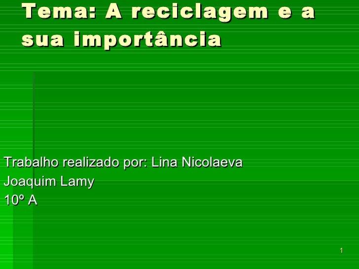 Tema: A reciclagem e a sua importância Trabalho realizado por: Lina Nicolaeva Joaquim Lamy 10º A