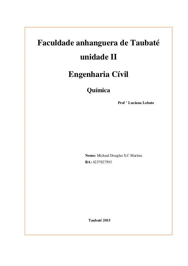 Faculdade anhanguera de Taubaté unidade II Engenharia Cívil Química Prof ° Luciana Lobato  Nome: Michael Douglas S.C Marti...