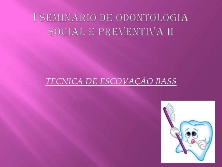 I SEMINÁRIO DE ODONTOLOGIA SOCIAL E PREVENTIVA II<br />TECNICA DE ESCOVAÇÃO BASS<br />