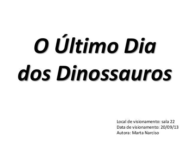 O Último Dia dos Dinossauros Local de visionamento: sala 22 Data de visionamento: 20/09/13 Autora: Marta Narciso