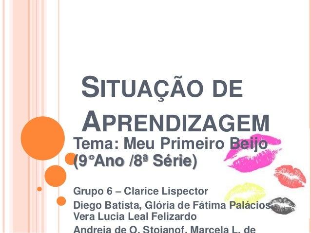 SITUAÇÃO DEAPRENDIZAGEMTema: Meu Primeiro Beijo(9°Ano /8ª Série)Grupo 6 – Clarice LispectorDiego Batista, Glória de Fátima...