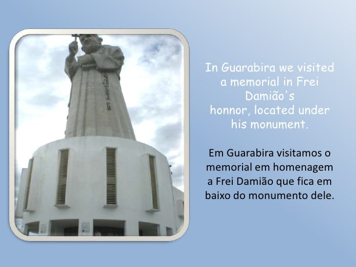 In Guarabira we visited    a memorial in Frei         Damião's  honnor, located under      his monument.   Em Guarabira vi...