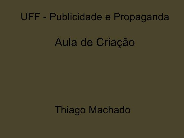 UFF - Publicidade e Propaganda      Aula de Criação      Thiago Machado