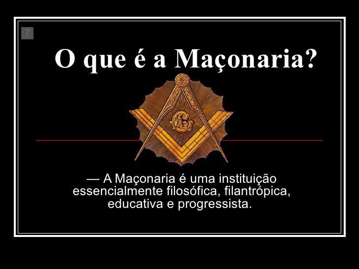 O que é a Maçonaria?   —  A Maçonaria é uma instituição essencialmente filosófica, filantrópica, educativa e progressista.