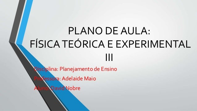 PLANO DE AULA: FÍSICATEÓRICA E EXPERIMENTAL III Disciplina: Planejamento de Ensino Professora: Adelaide Maio Aluno: David ...