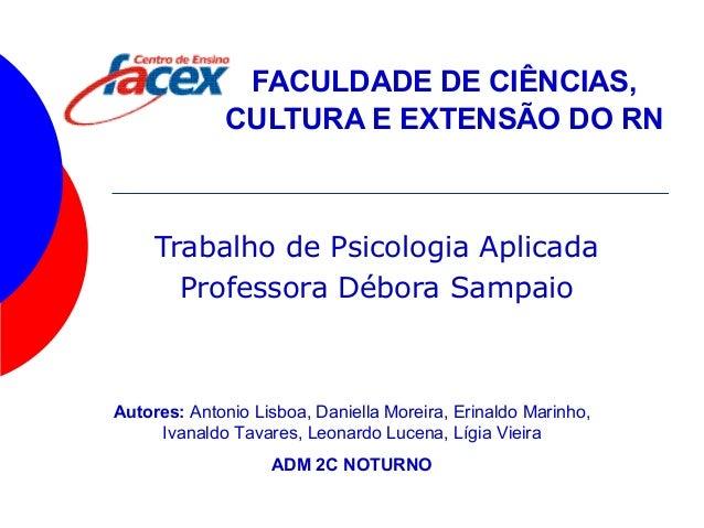 FACULDADE DE CIÊNCIAS, CULTURA E EXTENSÃO DO RN Trabalho de Psicologia Aplicada Professora Débora Sampaio Autores: Antonio...