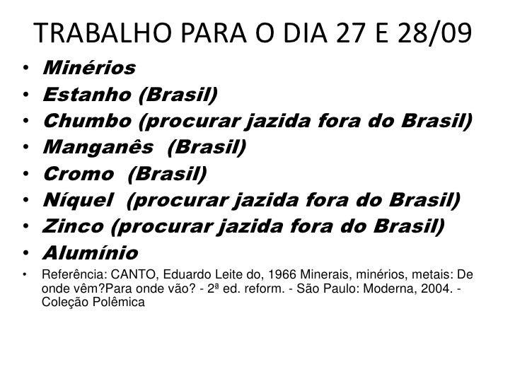 TRABALHO PARA O DIA 27 E 28/09<br />Minérios <br />Estanho (Brasil)<br />Chumbo(procurar jazida fora do Brasil)<br />Mang...
