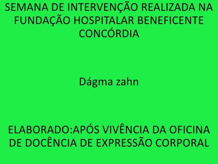 SEMANA DE INTERVENÇÃO REALIZADA NA  FUNDAÇÃO HOSPITALAR BENEFICENTE            CONCÓRDIA            Dágma zahnELABORADO:AP...