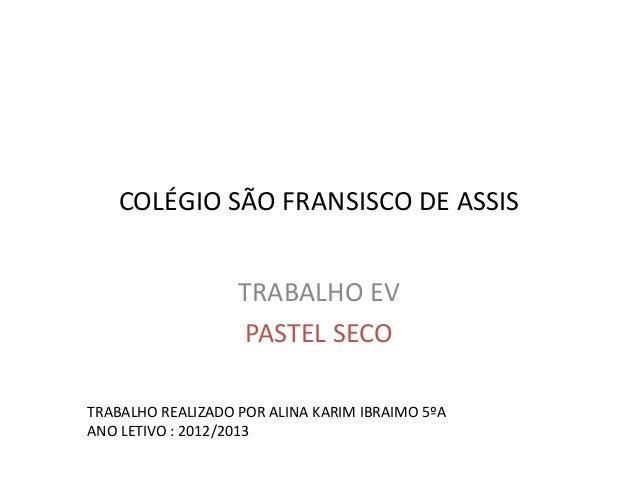 COLÉGIO SÃO FRANSISCO DE ASSIS TRABALHO EV PASTEL SECO TRABALHO REALIZADO POR ALINA KARIM IBRAIMO 5ºA ANO LETIVO : 2012/20...