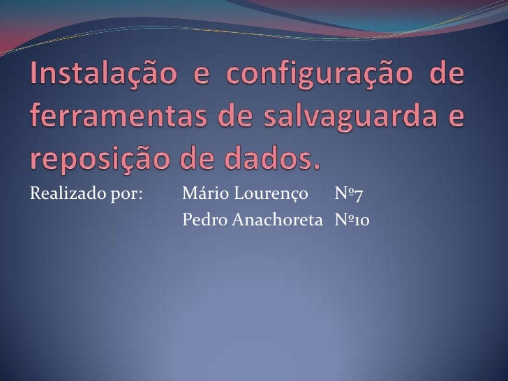 Instalação e configuração de ferramentas de salvaguarda e reposição de dados.<br />Realizado por: Mário Lourenço Nº7 <br...