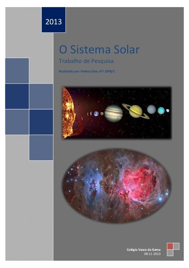 2013  O Sistema Solar Trabalho de Pesquisa Realizado por: Helena Dias nº7 10ºB/C  Colégio Vasco da Gama 08-11-2013