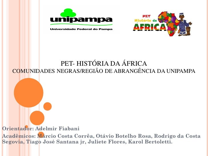 PET- HISTÓRIA DA ÁFRICA   COMUNIDADES NEGRAS/REGIÃO DE ABRANGÊNCIA DA UNIPAMPAOrientador: Adelmir FiabaniAcadêmicos: Márci...