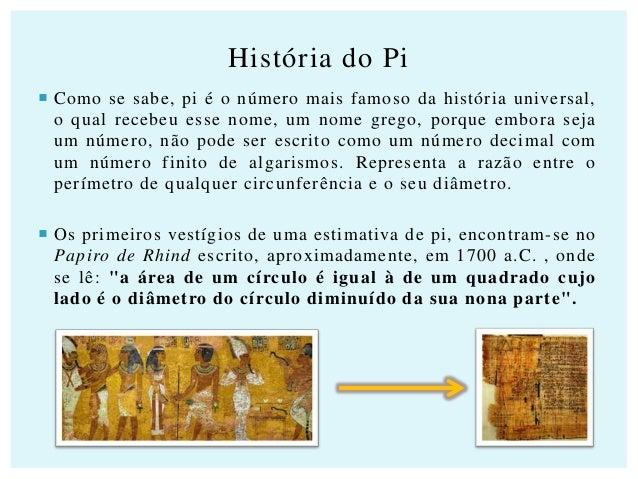 História do Pi  Como se sabe, pi é o número mais famoso da história universal, o qual recebeu esse nome, um nome grego, p...