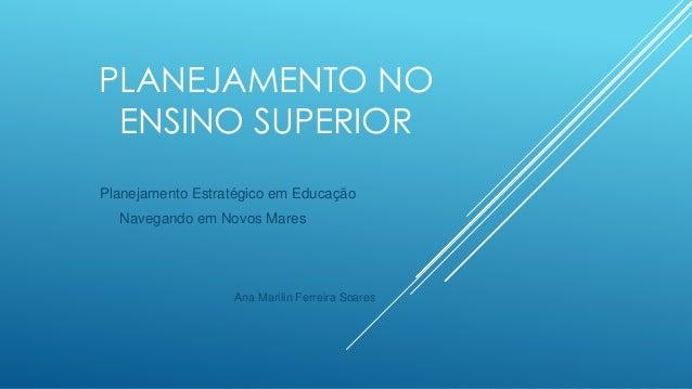 PLANEJAMENTO NO ENSINO SUPERIOR Planejamento Estratégico em Educação Navegando em Novos Mares Ana Marilin Ferreira Soares