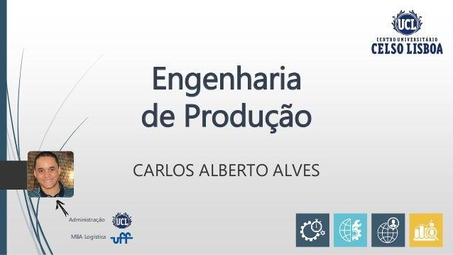 Engenharia de Produção CARLOS ALBERTO ALVES Administração MBA Logística