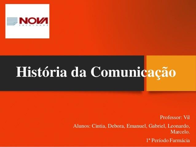 História da Comunicação Professor: Vil Alunos: Cintia, Debora, Emanuel, Gabriel, Leonardo, Marcelo. 1ª Período Farmácia