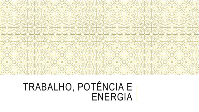TRABALHO, POTÊNCIA E ENERGIA