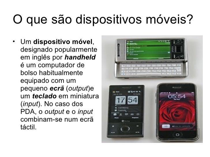 O que são dispositivos móveis?  <ul><li>Um  dispositivo móvel , designado popularmente em inglês por  handheld  é um compu...