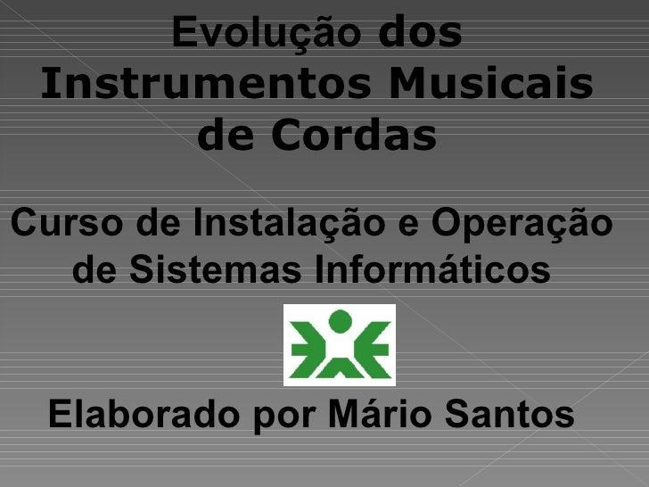 Evolução dos  Instrumentos Musicais        de Cordas Curso de Instalação e Operação    de Sistemas Informáticos    Elabora...