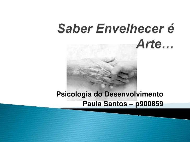 Saber Envelhecer é Arte…<br />Psicologia do Desenvolvimento<br />Paula Santos – p900859<br />Turma 2<br />