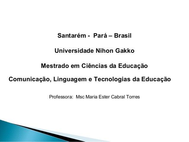 Santarém - Pará – Brasil             Universidade Nihon Gakko         Mestrado em Ciências da EducaçãoComunicação, Linguag...