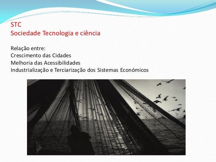 STCSociedade Tecnologia e ciênciaRelação entre:Crescimento das CidadesMelhoria das AcessibilidadesIndustrialização e Terci...