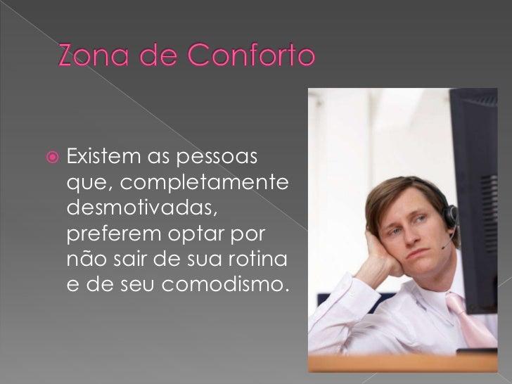 Zona de Conforto<br />Existem as pessoas que, completamente desmotivadas, preferem optar por não sair de sua rotina e de s...