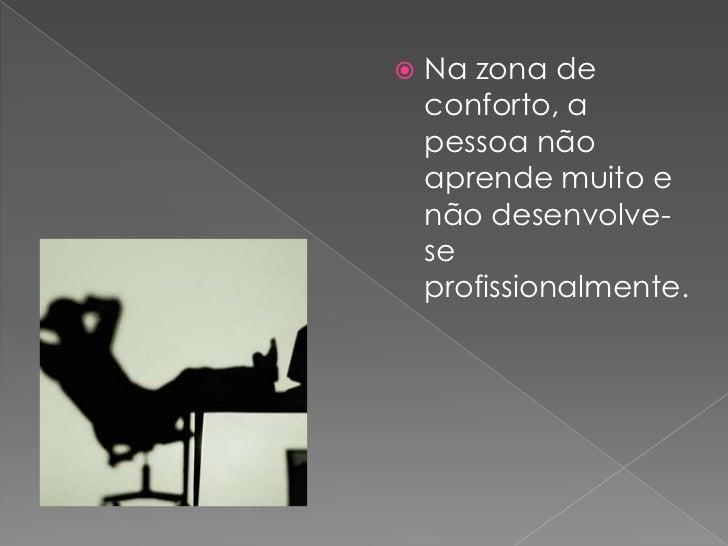Na zona de conforto, a pessoa não aprende muito e não desenvolve-se profissionalmente.<br />