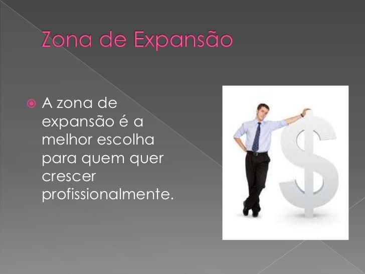 Zona de Expansão<br />A zona de expansão é a melhor escolha para quem quer crescer profissionalmente.<br />