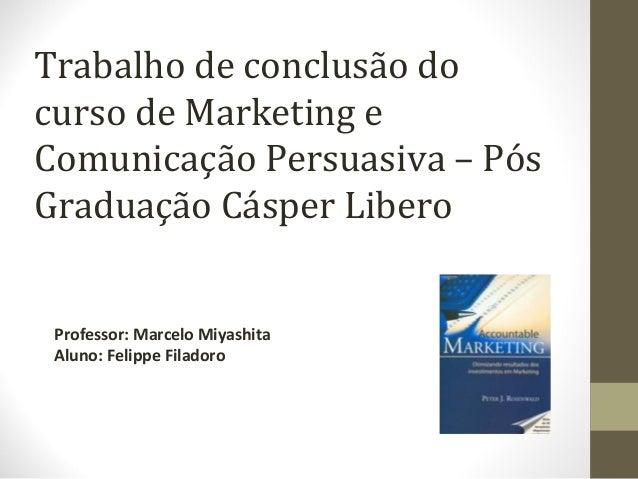 Trabalho de conclusão docurso de Marketing eComunicação Persuasiva – PósGraduação Cásper LiberoProfessor: Marcelo Miyashit...