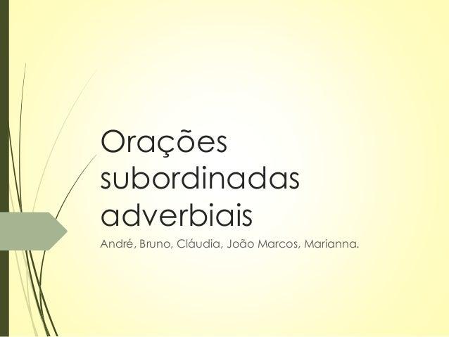Orações  subordinadas  adverbiais  André, Bruno, Cláudia, João Marcos, Marianna.