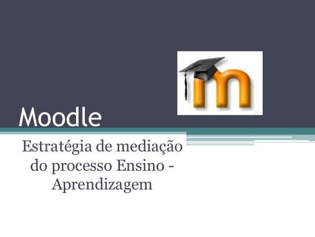 Moodle Estratégia de mediação do processo Ensino - Aprendizagem