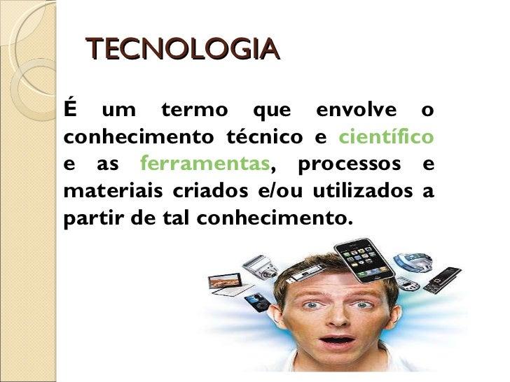 TECNOLOGIA É um termo que envolve o conhecimento técnico e  científico  e as  ferramentas , processos e materiais criados ...