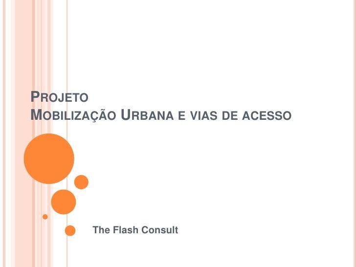 PROJETOMOBILIZAÇÃO URBANA E VIAS DE ACESSO        The Flash Consult