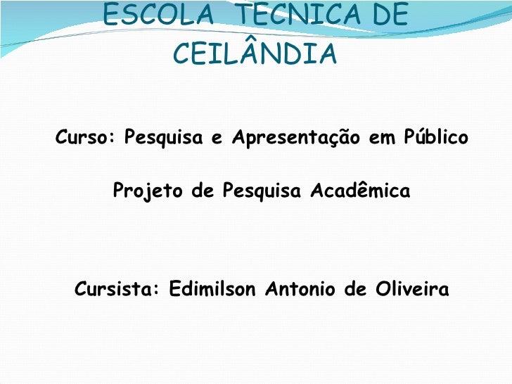 ESCOLA  TÉCNICA DE CEILÂNDIA <ul><li>Curso: Pesquisa e Apresentação em Público </li></ul><ul><li>Projeto de Pesquisa Acadê...