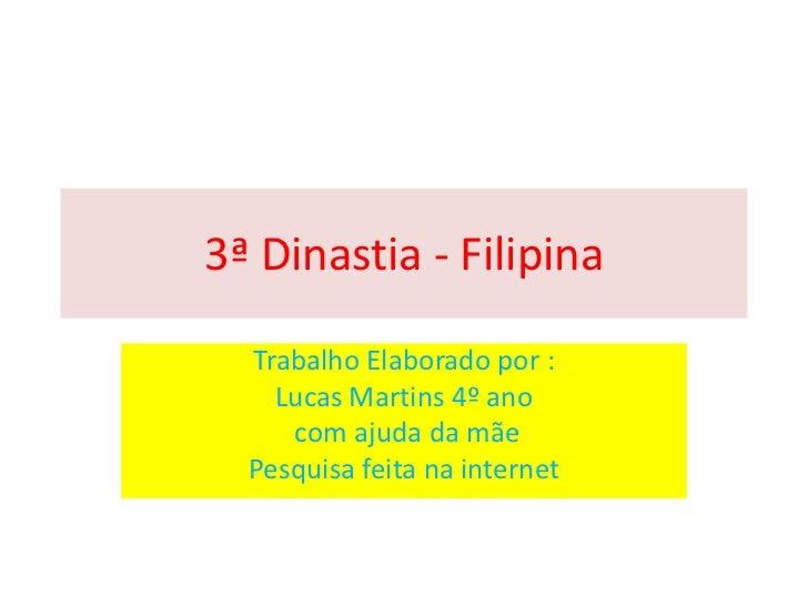 3ª Dinastia - Filipina  Trabalho Elaborado por :    Lucas Martins 4º ano     com ajuda da mãe  Pesquisa feita na internet