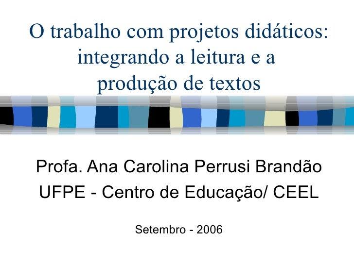 O trabalho com projetos didáticos: integrando a leitura e a  produção de textos Profa. Ana Carolina Perrusi Brandão UFPE -...