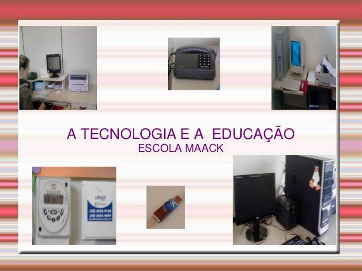 A TECNOLOGIA E A EDUCAÇÃO       ESCOLA MAACK