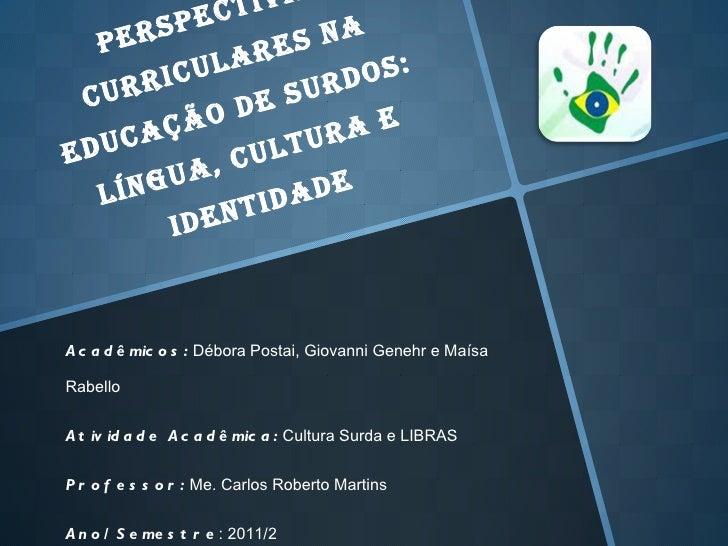 Perspectivas Curriculares na Educação de Surdos: Língua, Cultura e Identidade Acadêmicos:  Débora Postai, Giovanni Genehr ...