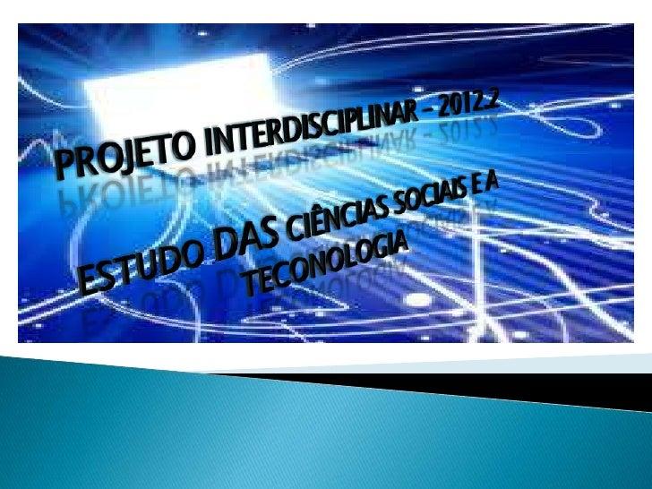 PROJETO INTERDISCIPLINAR – 2012.2<br />ESTUDO DAS CIÊNCIAS SOCIAIS E A TECONOLOGIA<br />