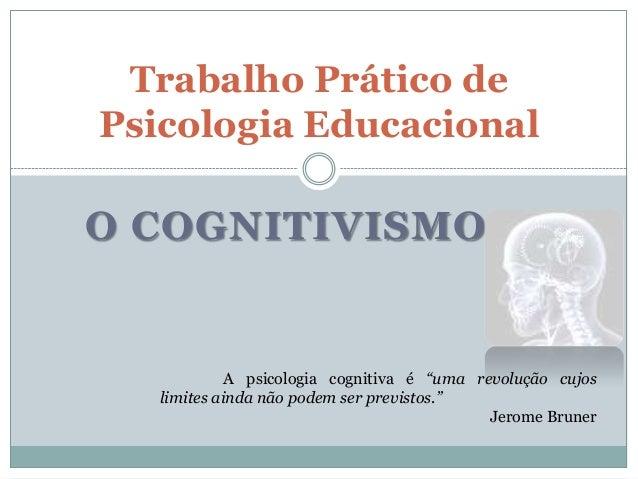 """Trabalho Prático dePsicologia EducacionalO COGNITIVISMO             A psicologia cognitiva é """"uma revolução cujos   limite..."""
