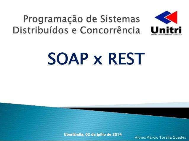 SOAP x REST Uberlândia, 02 de Julho de 2014 Aluno:Márcio Torella Guedes